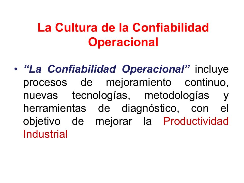 La Cultura de la Confiabilidad Operacional Estrategias básicas de implementación de la Confiabilidad Operacional; Presenta los elementos y las políticas para generar una nueva cultura, Que permita trabajar en equipo, Con el objeto de optimizar los programas, Minimizar los costos totales de operación y mantenimiento Aumentar la competitividad de la organización.