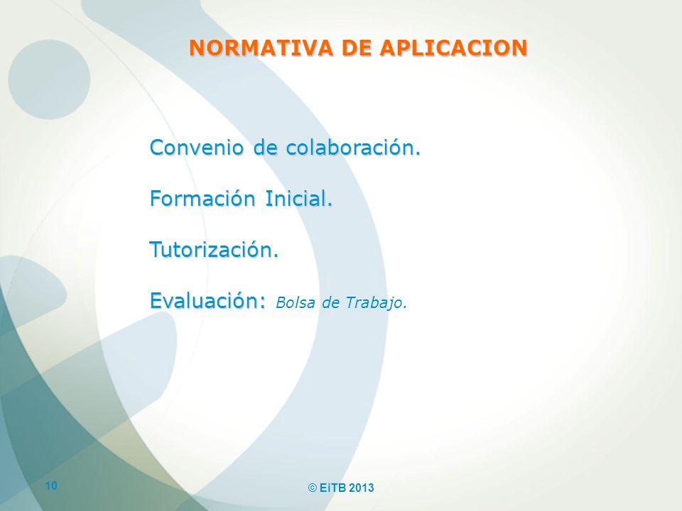 10 © EiTB 2013 Convenio de colaboración. Formación Inicial. Tutorización. Evaluación: Evaluación: Bolsa de Trabajo. NORMATIVA DE APLICACION