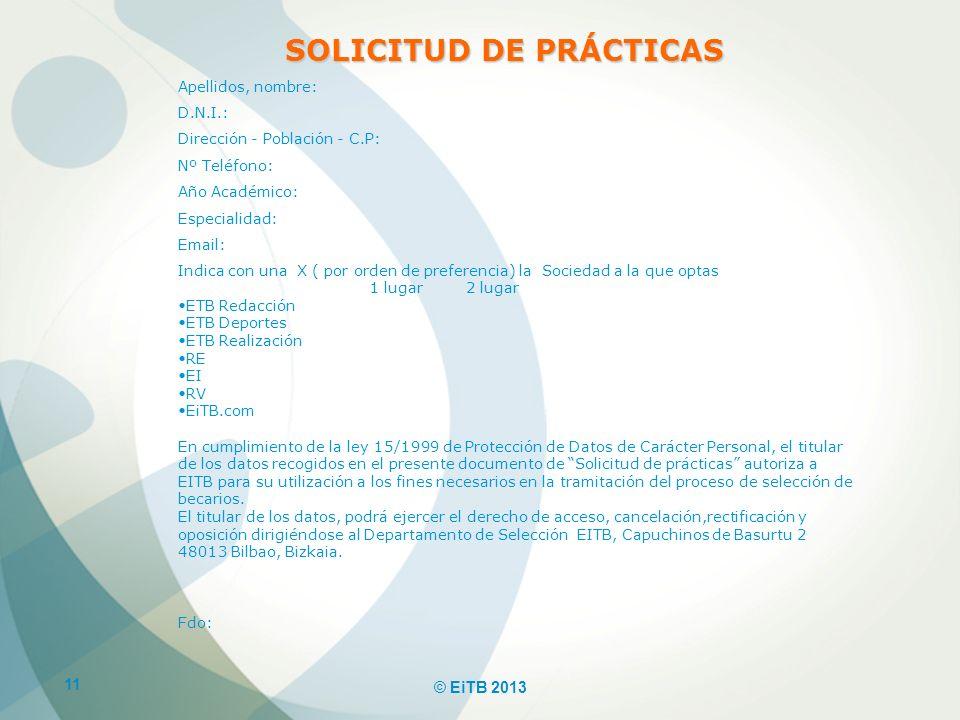 11 © EiTB 2013 SOLICITUD DE PRÁCTICAS Apellidos, nombre: D.N.I.: Dirección - Población - C.P: Nº Teléfono: Año Académico: Especialidad: Email: Indica
