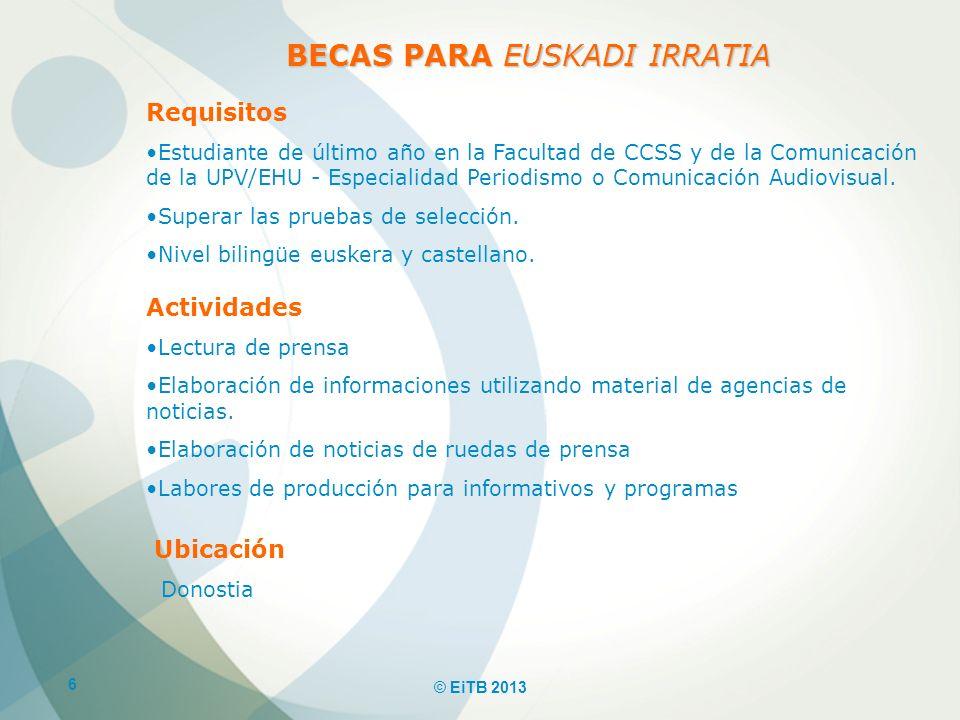 6 © EiTB 2013 BECAS PARA EUSKADI IRRATIA Requisitos Estudiante de último año en la Facultad de CCSS y de la Comunicación de la UPV/EHU - Especialidad