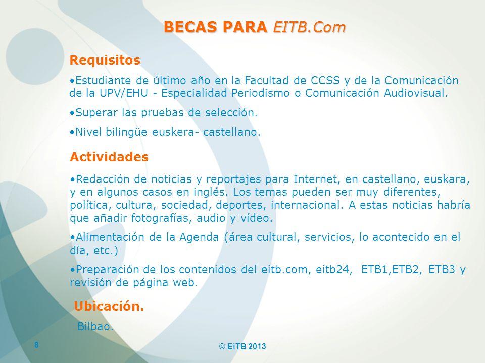 8 © EiTB 2013 Requisitos Estudiante de último año en la Facultad de CCSS y de la Comunicación de la UPV/EHU - Especialidad Periodismo o Comunicación A