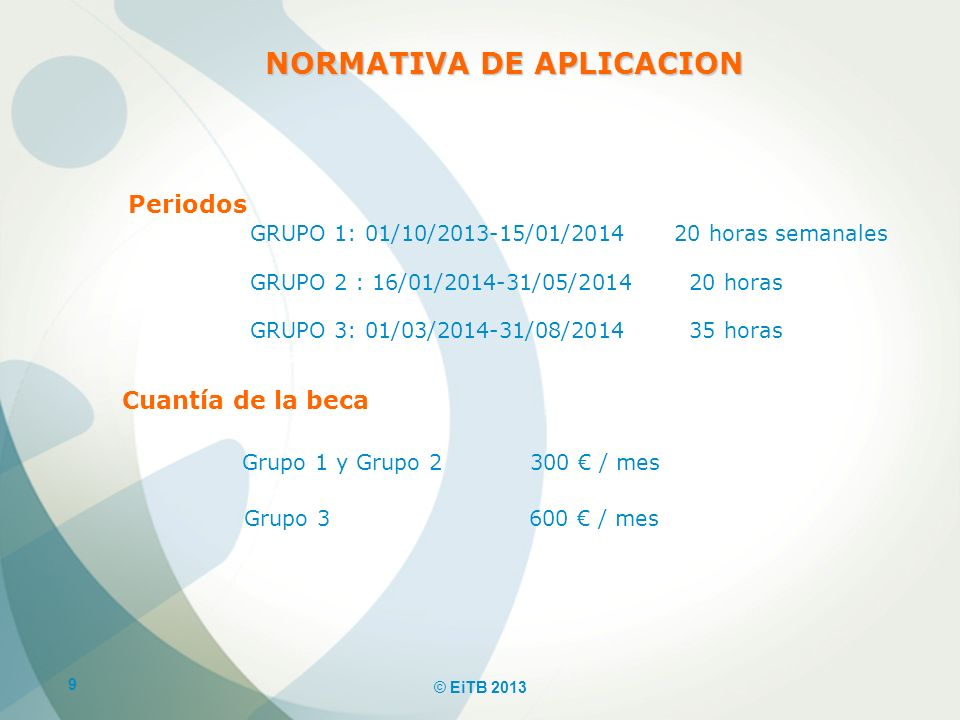 9 © EiTB 2013 NORMATIVA DE APLICACION Periodos GRUPO 1: 01/10/2013-15/01/2014 20 horas semanales GRUPO 2 : 16/01/2014-31/05/2014 20 horas GRUPO 3: 01/