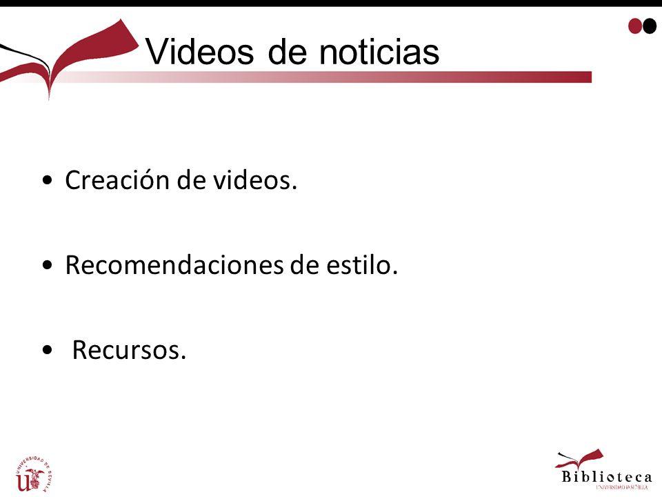 Videos de noticias Creación de videos. Recomendaciones de estilo. Recursos.