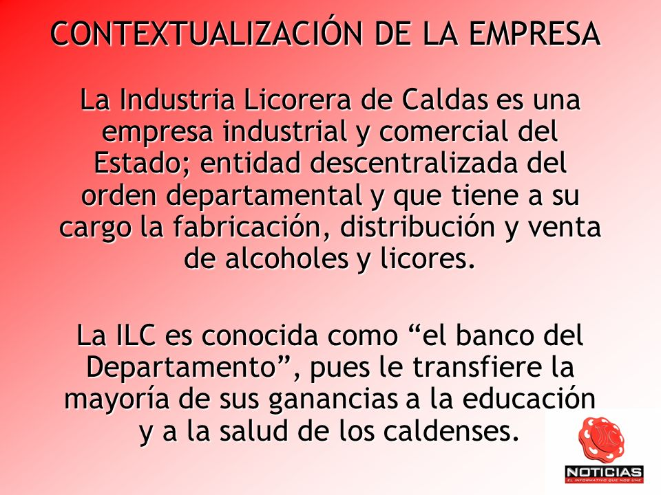 CONTEXTUALIZACIÓN DE LA EMPRESA La Industria Licorera de Caldas es una empresa industrial y comercial del Estado; entidad descentralizada del orden de