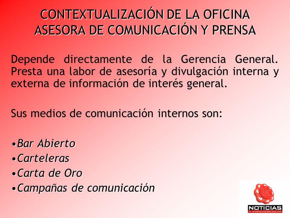 CONTEXTUALIZACIÓN DE LA OFICINA ASESORA DE COMUNICACIÓN Y PRENSA Depende directamente de la Gerencia General. Presta una labor de asesoría y divulgaci