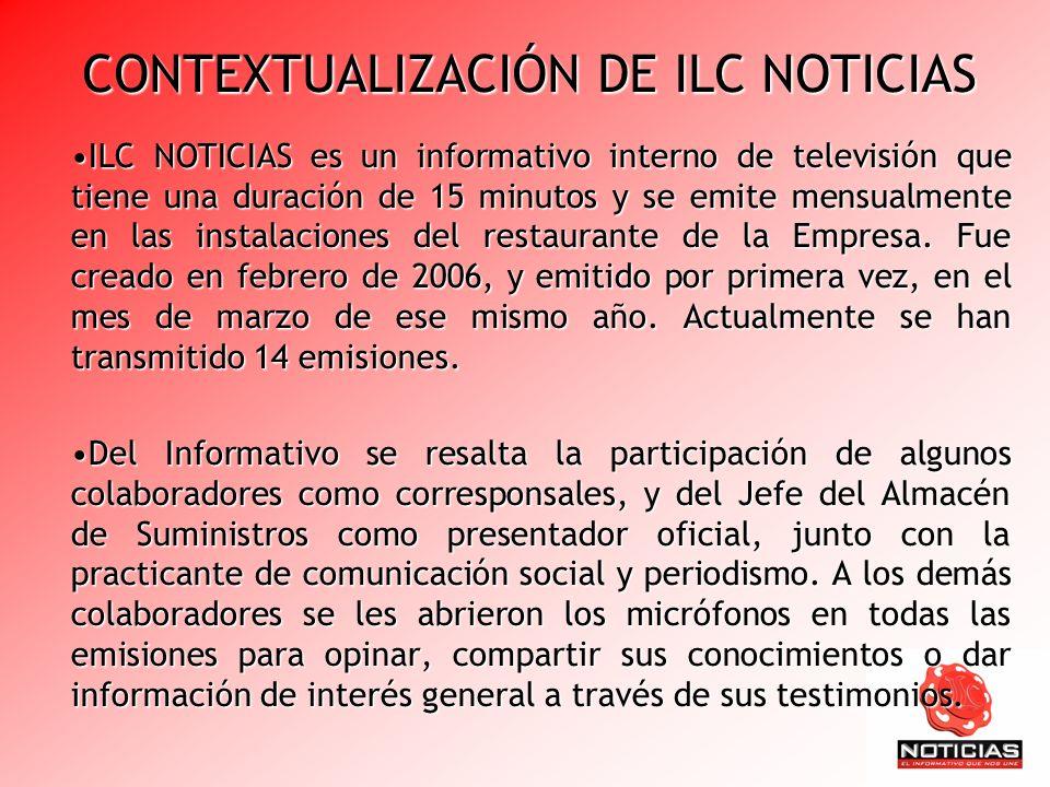 CONTEXTUALIZACIÓN DE ILC NOTICIAS ILC NOTICIAS es un informativo interno de televisión que tiene una duración de 15 minutos y se emite mensualmente en