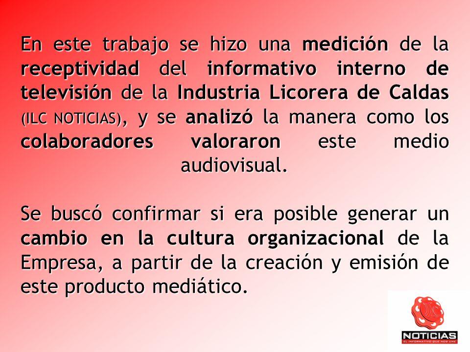 En este trabajo se hizo una medición de la receptividad del informativo interno de televisión de la Industria Licorera de Caldas (ILC NOTICIAS), y se