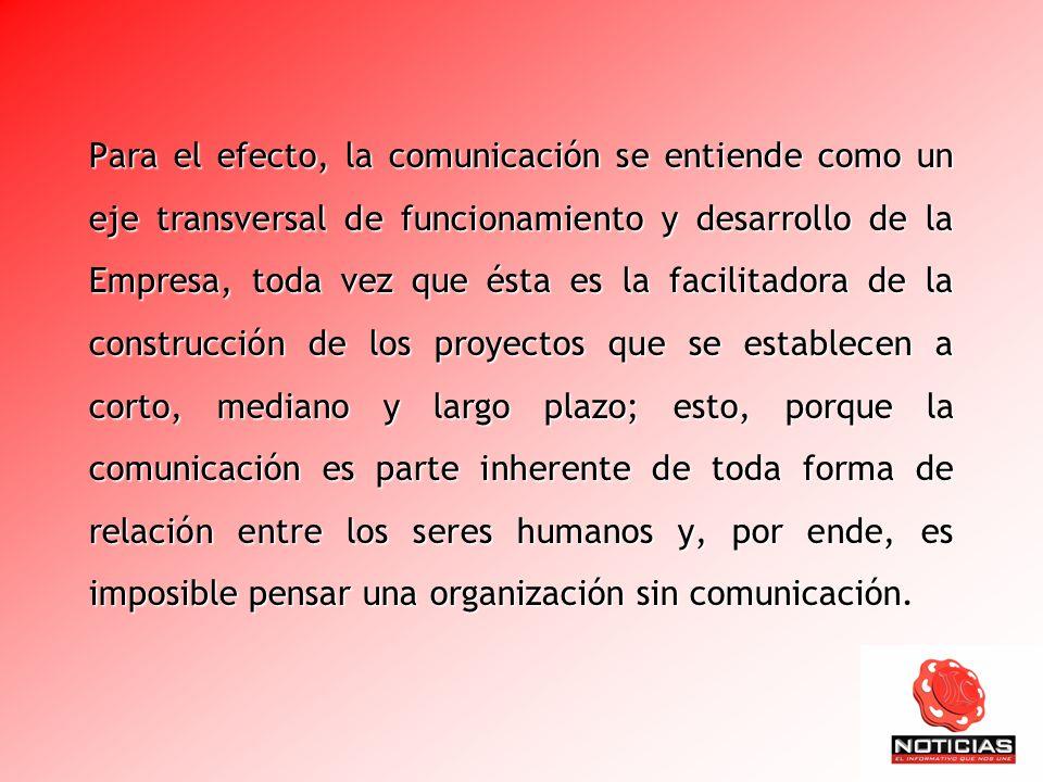 Para el efecto, la comunicación se entiende como un eje transversal de funcionamiento y desarrollo de la Empresa, toda vez que ésta es la facilitadora