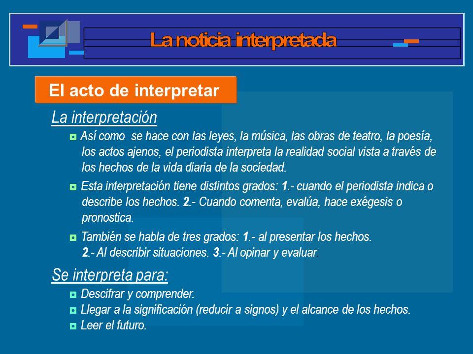 El acto de interpretar Así como se hace con las leyes, la música, las obras de teatro, la poesía, los actos ajenos, el periodista interpreta la realid