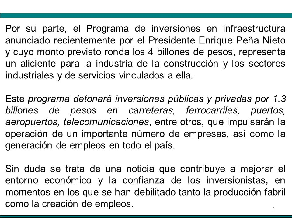 5 Por su parte, el Programa de inversiones en infraestructura anunciado recientemente por el Presidente Enrique Peña Nieto y cuyo monto previsto ronda