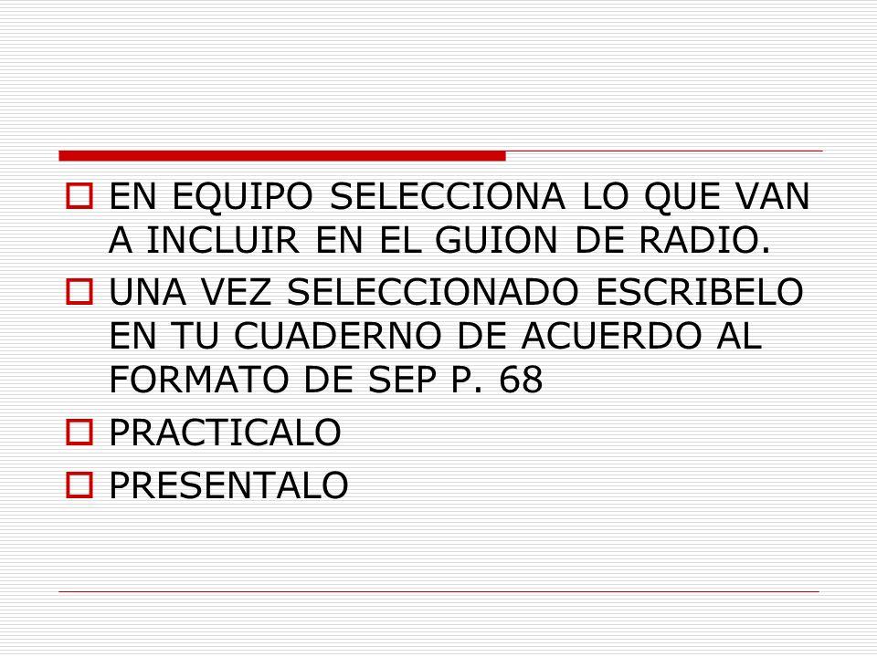 EN EQUIPO SELECCIONA LO QUE VAN A INCLUIR EN EL GUION DE RADIO. UNA VEZ SELECCIONADO ESCRIBELO EN TU CUADERNO DE ACUERDO AL FORMATO DE SEP P. 68 PRACT