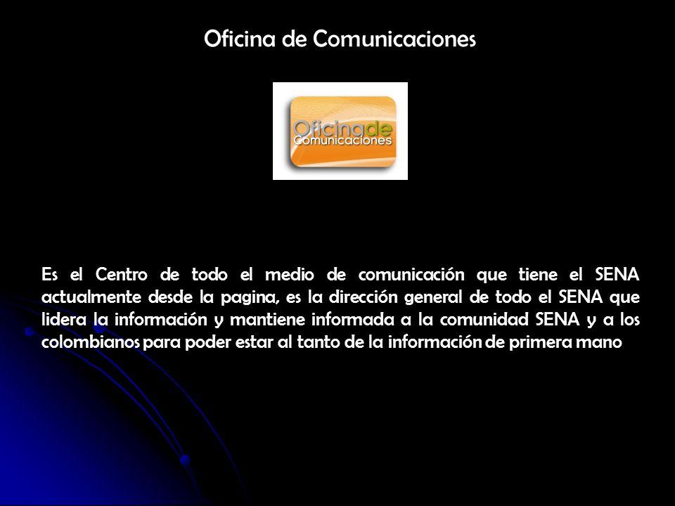 Oficina de Comunicaciones Es el Centro de todo el medio de comunicación que tiene el SENA actualmente desde la pagina, es la dirección general de todo