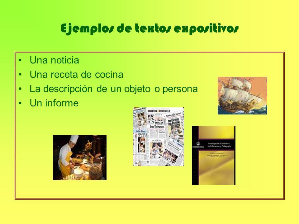 Ejemplos de textos expositivos Una noticia Una receta de cocina La descripción de un objeto o persona Un informe