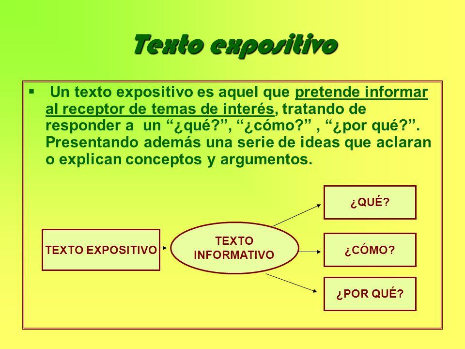 Texto expositivo Un texto expositivo es aquel que pretende informar al receptor de temas de interés, tratando de responder a un ¿qué?, ¿cómo?, ¿por qu