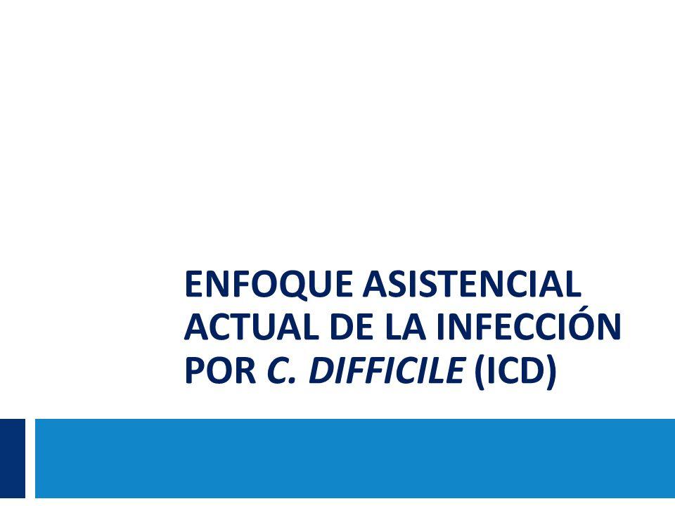 ENFOQUE ASISTENCIAL ACTUAL DE LA INFECCIÓN POR C. DIFFICILE (ICD)