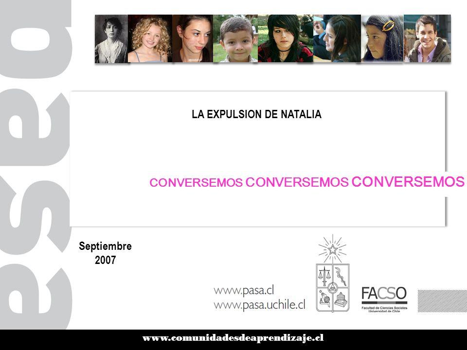 www.comunidadesdeaprendizaje.cl LA EXPULSION DE NATALIA Septiembre 2007 CONVERSEMOS CONVERSEMOS CONVERSEMOS