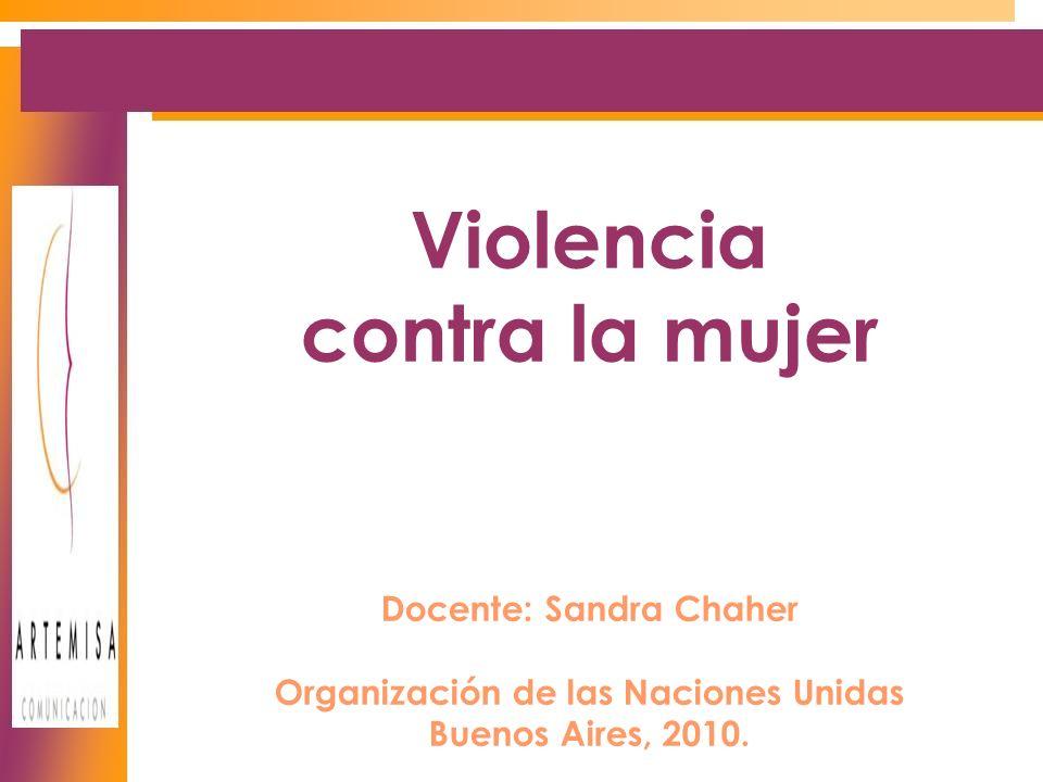 Violencia contra la mujer Docente: Sandra Chaher Organización de las Naciones Unidas Buenos Aires, 2010.