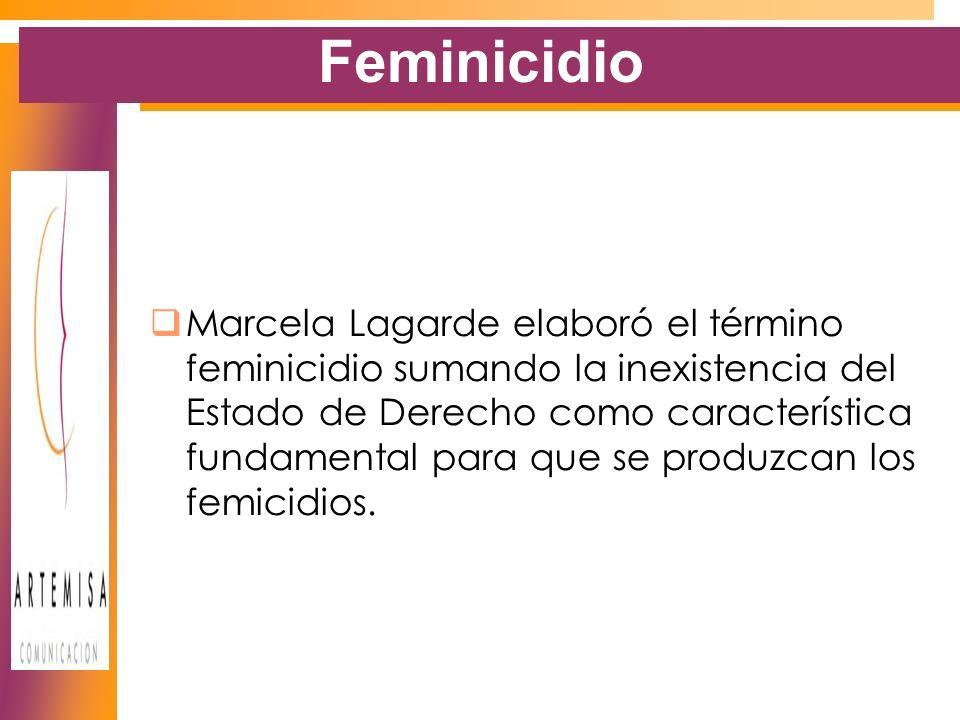 Feminicidio Marcela Lagarde elaboró el término feminicidio sumando la inexistencia del Estado de Derecho como característica fundamental para que se produzcan los femicidios.