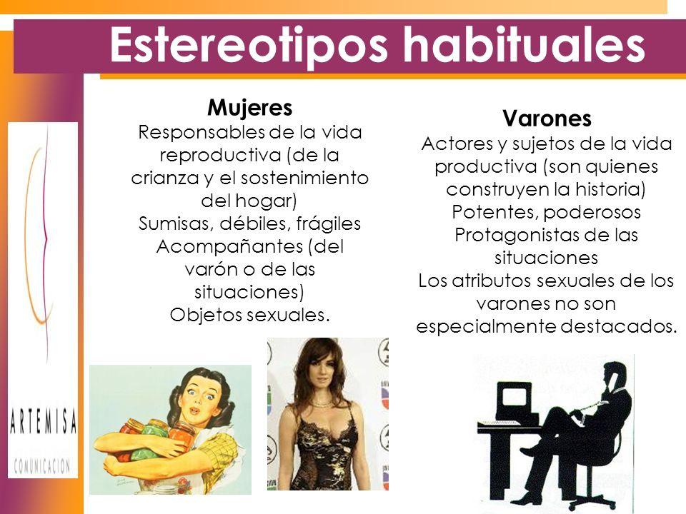Estereotipos habituales Mujeres Responsables de la vida reproductiva (de la crianza y el sostenimiento del hogar) Sumisas, débiles, frágiles Acompañantes (del varón o de las situaciones) Objetos sexuales.