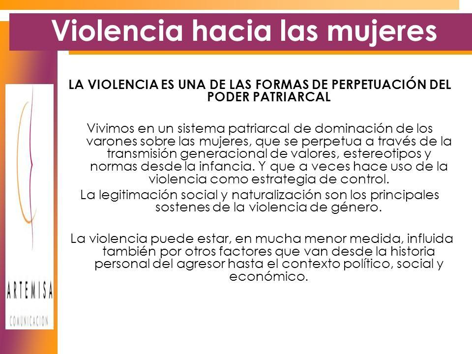 Violencia hacia las mujeres LA VIOLENCIA ES UNA DE LAS FORMAS DE PERPETUACIÓN DEL PODER PATRIARCAL Vivimos en un sistema patriarcal de dominación de los varones sobre las mujeres, que se perpetua a través de la transmisión generacional de valores, estereotipos y normas desde la infancia.