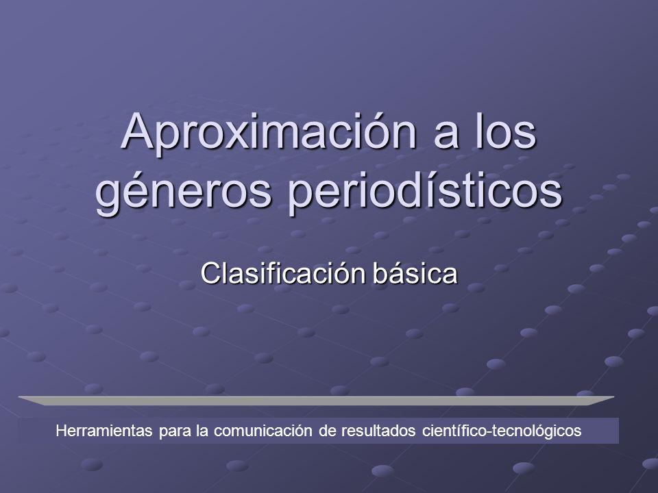 Aproximación a los géneros periodísticos Clasificación básica Herramientas para la comunicación de resultados científico-tecnológicos