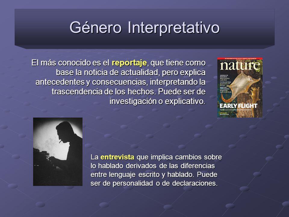 Género Interpretativo El más conocido es el reportaje, que tiene como base la noticia de actualidad, pero explica antecedentes y consecuencias, interp