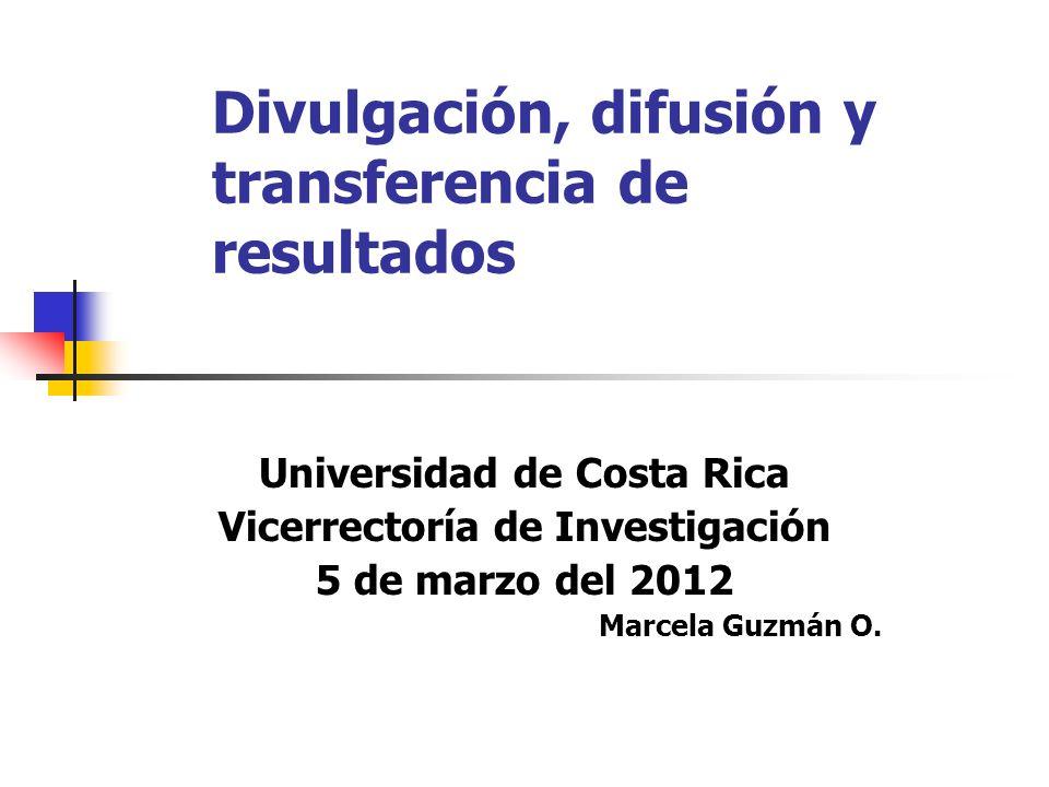Divulgación, difusión y transferencia de resultados Universidad de Costa Rica Vicerrectoría de Investigación 5 de marzo del 2012 Marcela Guzmán O.