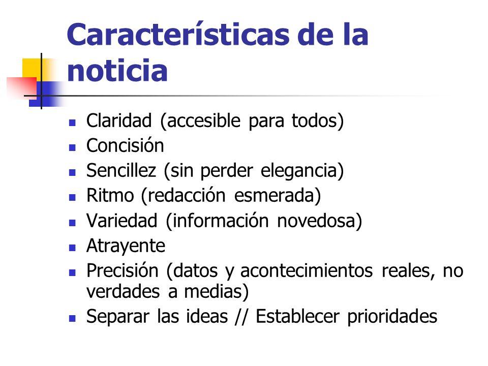 Características de la noticia Claridad (accesible para todos) Concisión Sencillez (sin perder elegancia) Ritmo (redacción esmerada) Variedad (informac