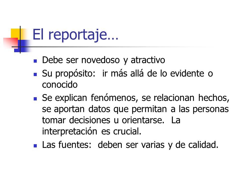 El reportaje… Debe ser novedoso y atractivo Su propósito: ir más allá de lo evidente o conocido Se explican fenómenos, se relacionan hechos, se aporta