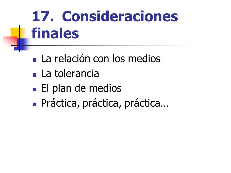 17. Consideraciones finales La relación con los medios La tolerancia El plan de medios Práctica, práctica, práctica…