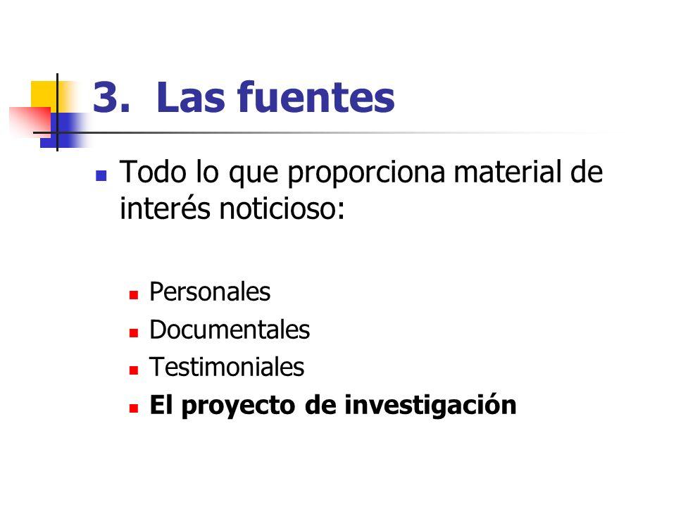 3. Las fuentes Todo lo que proporciona material de interés noticioso: Personales Documentales Testimoniales El proyecto de investigación