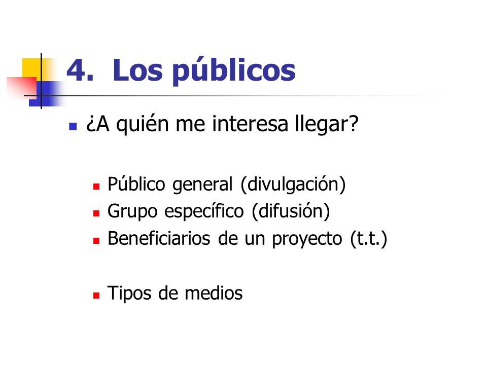 4. Los públicos ¿A quién me interesa llegar? Público general (divulgación) Grupo específico (difusión) Beneficiarios de un proyecto (t.t.) Tipos de me