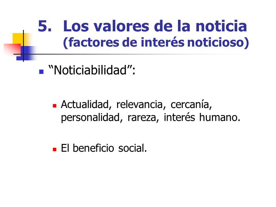 5.Los valores de la noticia (factores de interés noticioso) Noticiabilidad: Actualidad, relevancia, cercanía, personalidad, rareza, interés humano. El