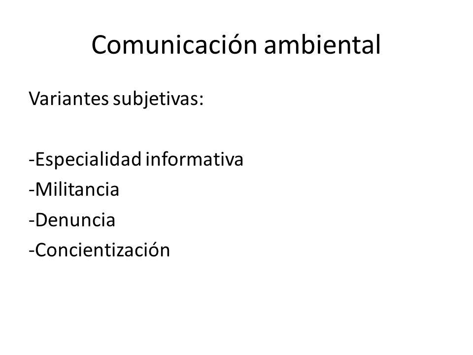 Comunicación ambiental Variantes subjetivas: -Especialidad informativa -Militancia -Denuncia -Concientización