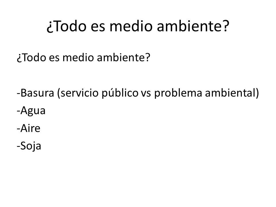 ¿Todo es medio ambiente? -Basura (servicio público vs problema ambiental) -Agua -Aire -Soja