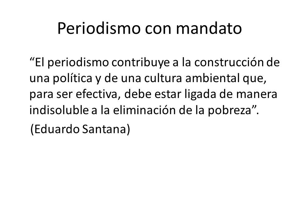 Periodismo con mandato El periodismo contribuye a la construcción de una política y de una cultura ambiental que, para ser efectiva, debe estar ligada de manera indisoluble a la eliminación de la pobreza.