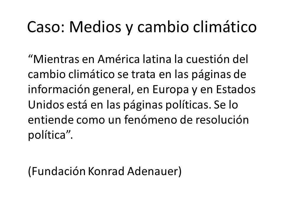 Caso: Medios y cambio climático Mientras en América latina la cuestión del cambio climático se trata en las páginas de información general, en Europa y en Estados Unidos está en las páginas políticas.