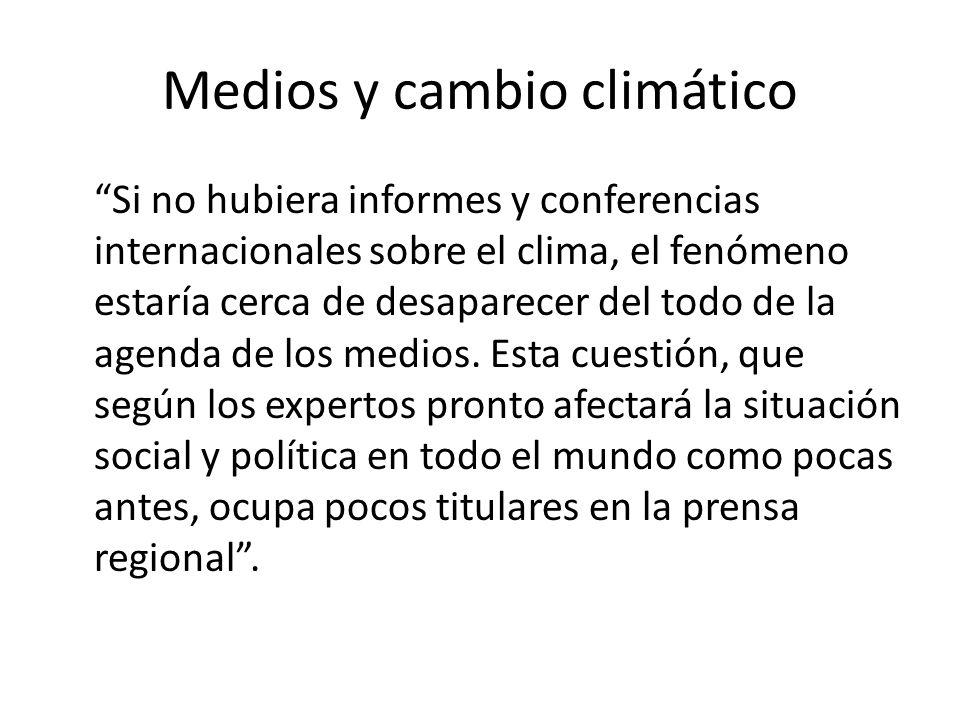 Medios y cambio climático Si no hubiera informes y conferencias internacionales sobre el clima, el fenómeno estaría cerca de desaparecer del todo de la agenda de los medios.