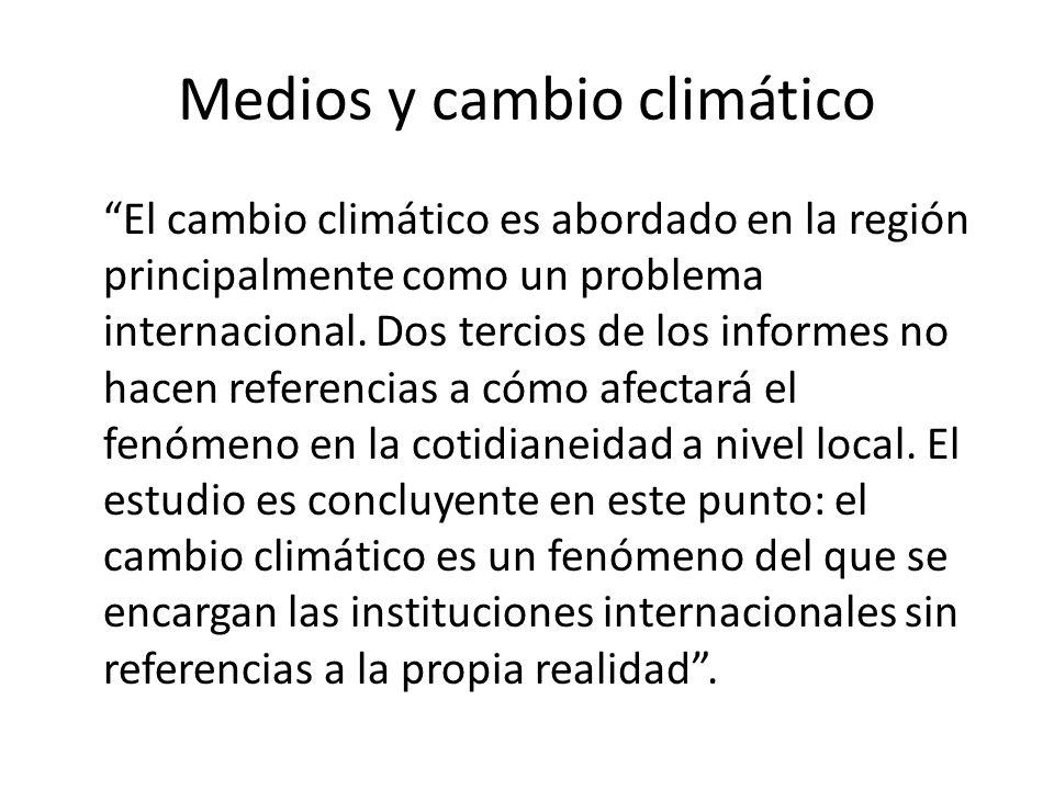 Medios y cambio climático El cambio climático es abordado en la región principalmente como un problema internacional.