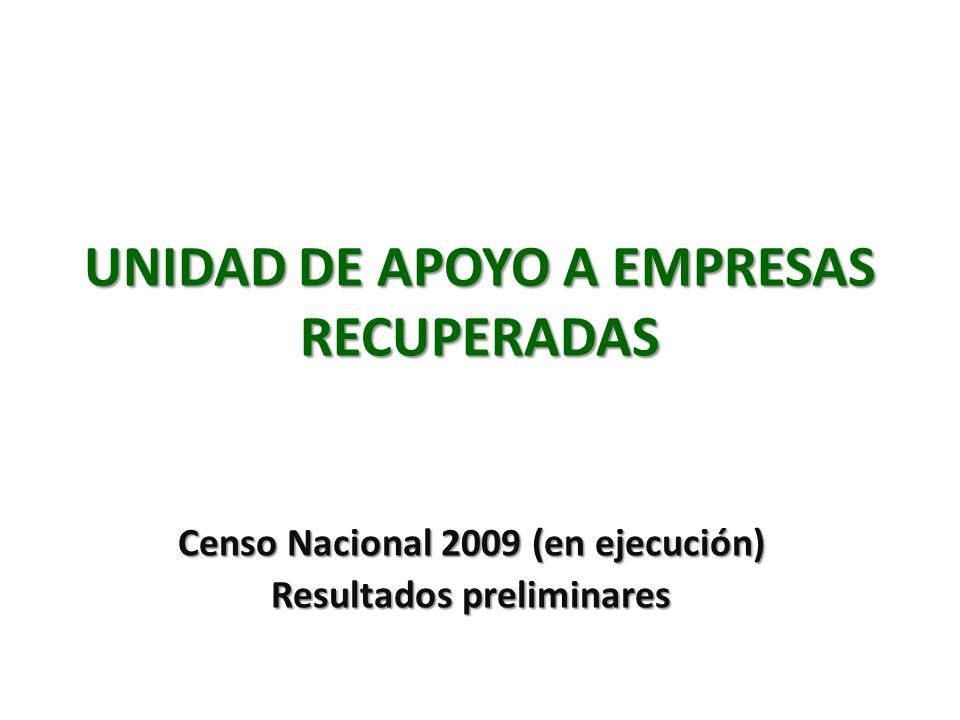 UNIDAD DE APOYO A EMPRESAS RECUPERADAS Censo Nacional 2009 (en ejecución) Resultados preliminares