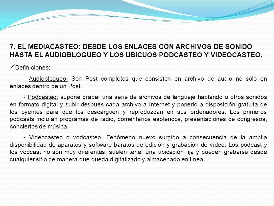 7. EL MEDIACASTEO: DESDE LOS ENLACES CON ARCHIVOS DE SONIDO HASTA EL AUDIOBLOGUEO Y LOS UBICUOS PODCASTEO Y VIDEOCASTEO. Definiciones: - Audioblogueo: