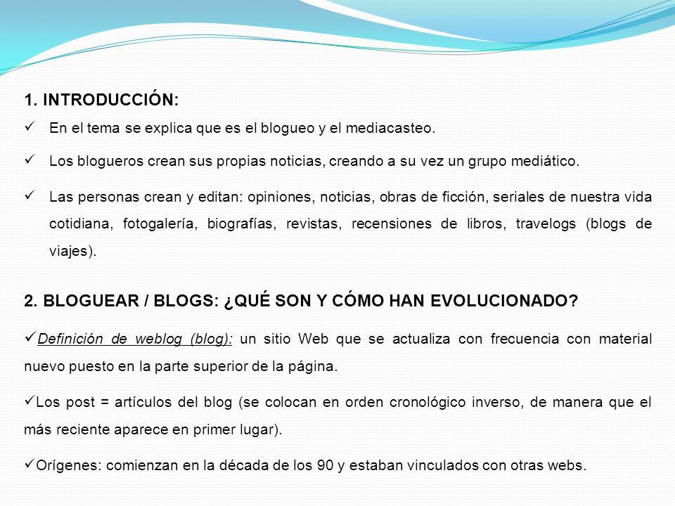 1. INTRODUCCIÓN: En el tema se explica que es el blogueo y el mediacasteo. Los blogueros crean sus propias noticias, creando a su vez un grupo mediáti