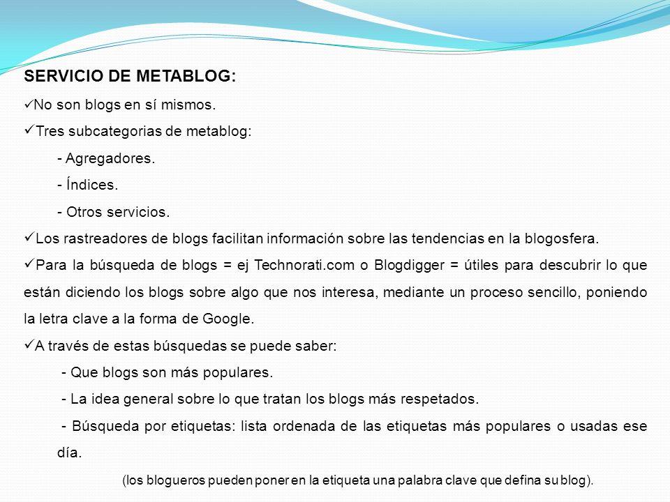 SERVICIO DE METABLOG: No son blogs en sí mismos. Tres subcategorias de metablog: - Agregadores. - Índices. - Otros servicios. Los rastreadores de blog