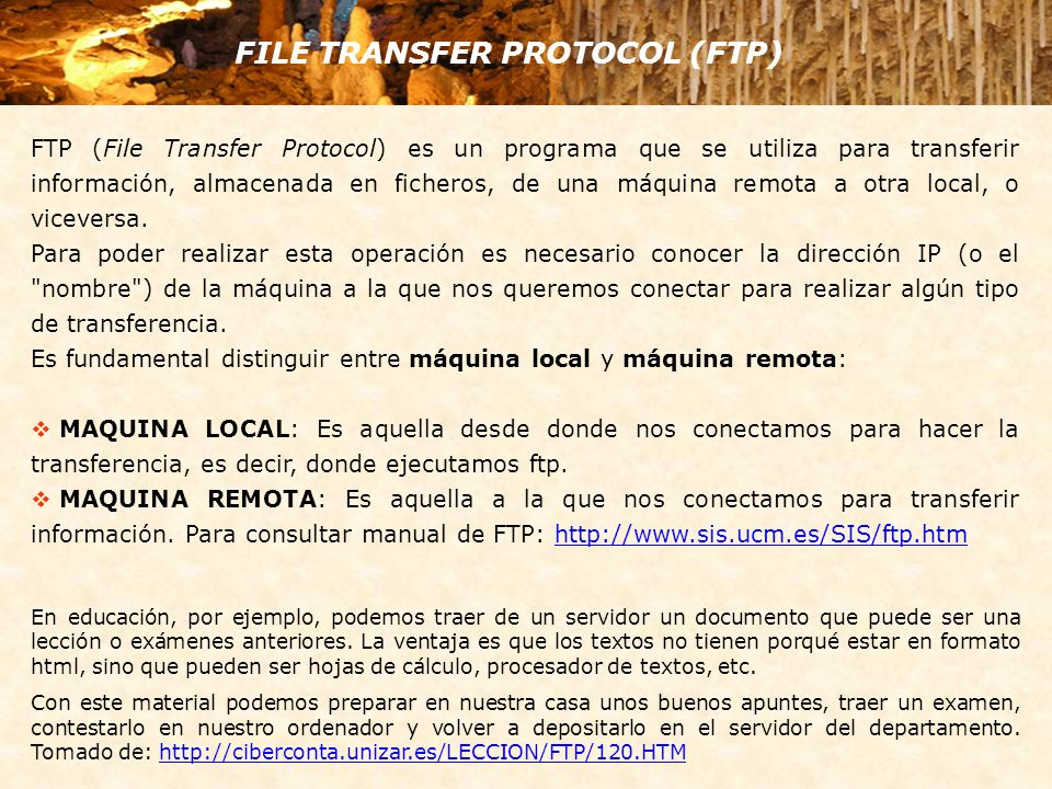 FILE TRANSFER PROTOCOL (FTP) FTP (File Transfer Protocol) es un programa que se utiliza para transferir información, almacenada en ficheros, de una máquina remota a otra local, o viceversa.