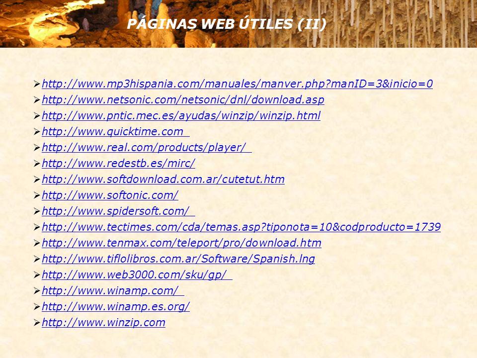 PÁGINAS WEB ÚTILES (II) http://www.mp3hispania.com/manuales/manver.php manID=3&inicio=0 http://www.netsonic.com/netsonic/dnl/download.asp http://www.pntic.mec.es/ayudas/winzip/winzip.html http://www.quicktime.com http://www.real.com/products/player/ http://www.redestb.es/mirc/ http://www.softdownload.com.ar/cutetut.htm http://www.softonic.com/ http://www.spidersoft.com/ http://www.tectimes.com/cda/temas.asp tiponota=10&codproducto=1739 http://www.tenmax.com/teleport/pro/download.htm http://www.tiflolibros.com.ar/Software/Spanish.lng http://www.web3000.com/sku/gp/ http://www.winamp.com/ http://www.winamp.es.org/ http://www.winzip.com