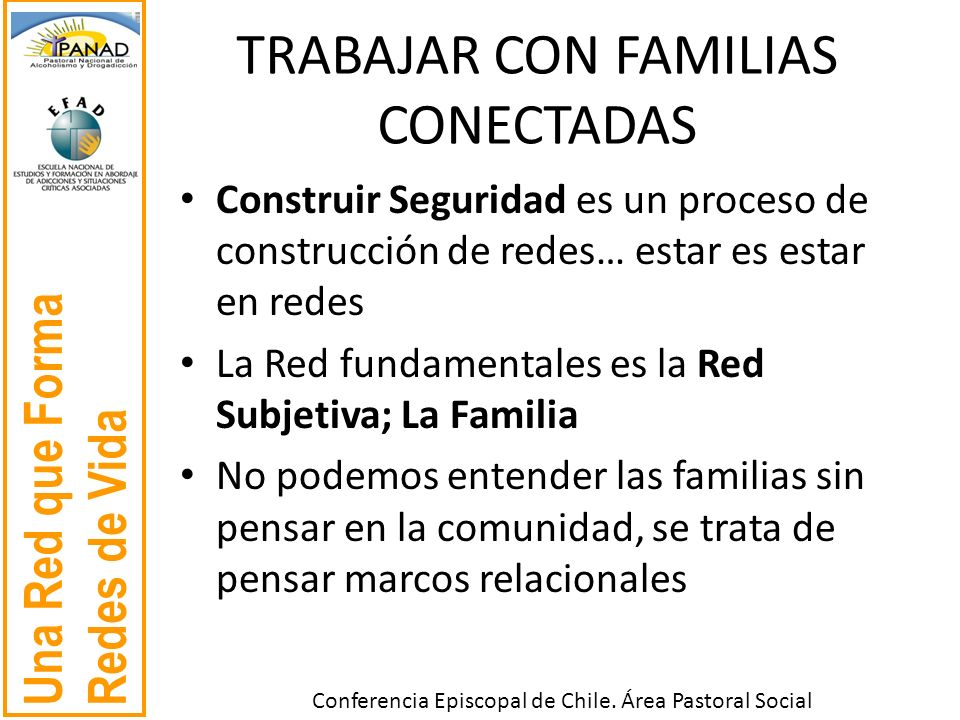 Una Red que Forma Redes de Vida Conferencia Episcopal de Chile. Área Pastoral Social TRABAJAR CON FAMILIAS CONECTADAS Construir Seguridad es un proces