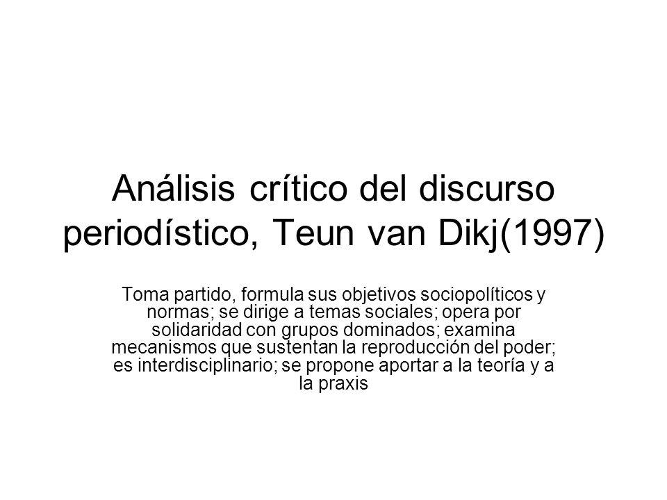 Análisis crítico del discurso periodístico, Teun van Dikj(1997) Toma partido, formula sus objetivos sociopolíticos y normas; se dirige a temas sociale