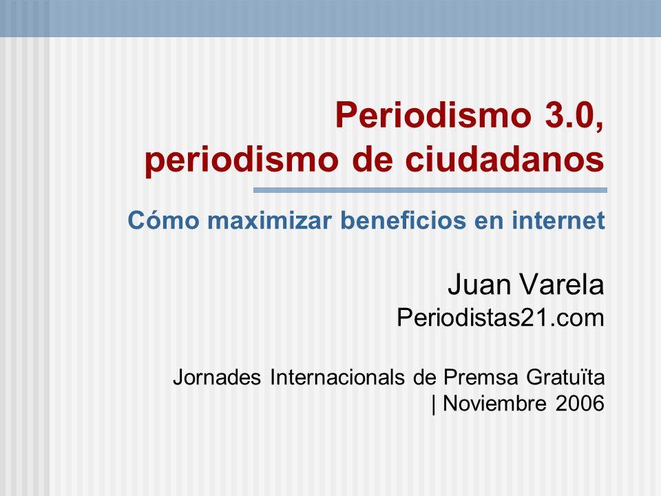Periodismo 3.0, periodismo de ciudadanos Cómo maximizar beneficios en internet Juan Varela Periodistas21.com Jornades Internacionals de Premsa Gratuït