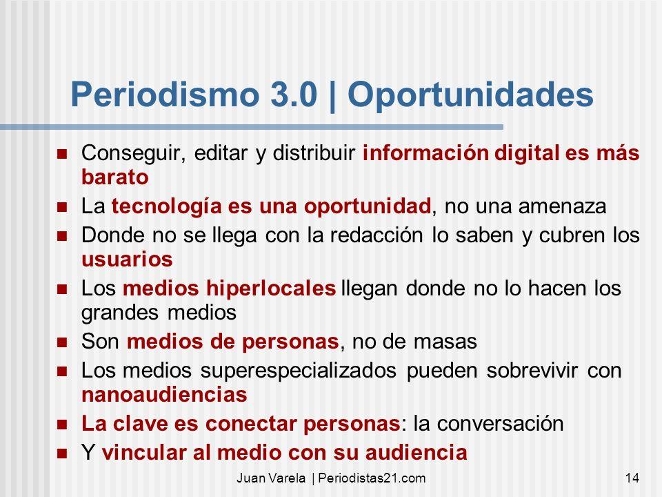 Juan Varela | Periodistas21.com14 Periodismo 3.0 | Oportunidades Conseguir, editar y distribuir información digital es más barato La tecnología es una