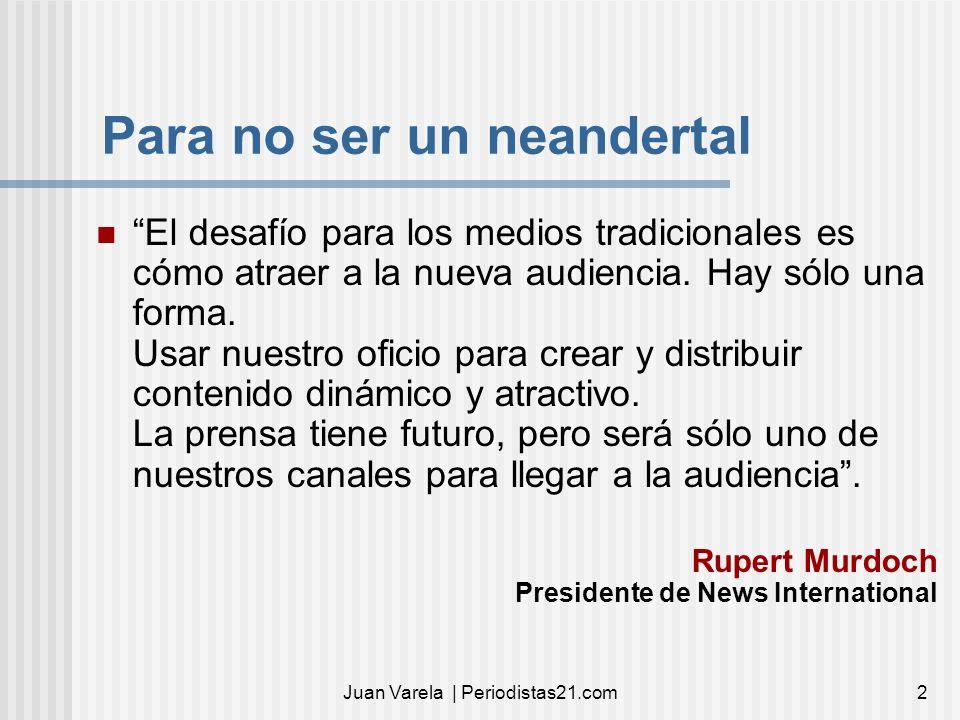 Juan Varela | Periodistas21.com2 Para no ser un neandertal El desafío para los medios tradicionales es cómo atraer a la nueva audiencia. Hay sólo una